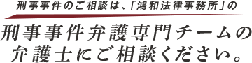 刑事事件のご相談は、「鴻和法律事務所」の刑事事件弁護専門チームの弁護士にご相談ください。